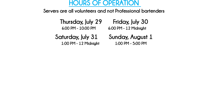 HOURS OF OPERATION Servers are all volunteers and not Professional bartenders Thursday, August 2 Friday, August 3 6:00 PM - 10:00 PM 6:00 PM - 12 Midnight Saturday, August 4 Sunday, August 5 1:00 PM - 12 Midnight 1:00 PM - 5:00 PM